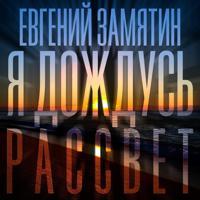 Евгений Замятин - Я дождусь рассвет