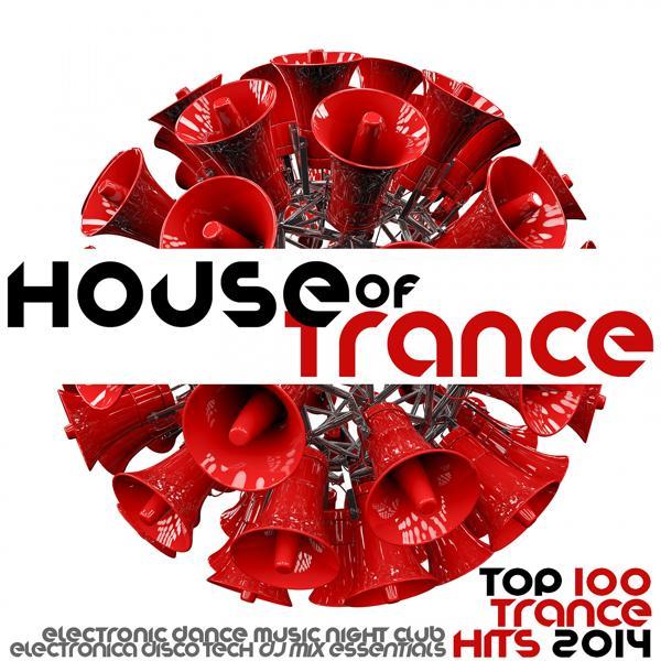 Альбом: House of Trance Top 100 Trance Hits 2014 - Electronic Dance Music Night Club Electronica Disco Tech DJ Mix Essentials