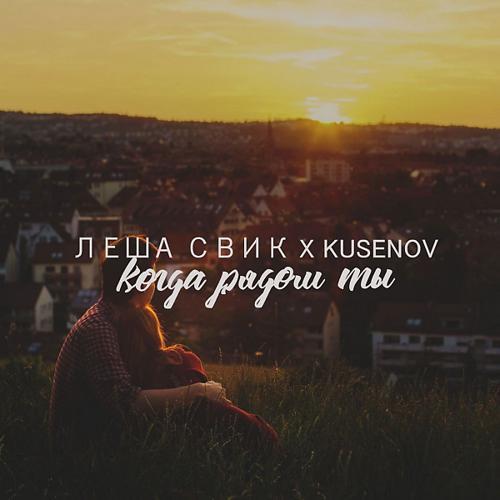 Леша Свик, kusenov - Когда рядом ты  (2018)