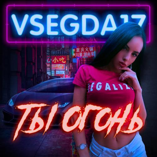 VSEGDA17 - Ты огонь  (2019)